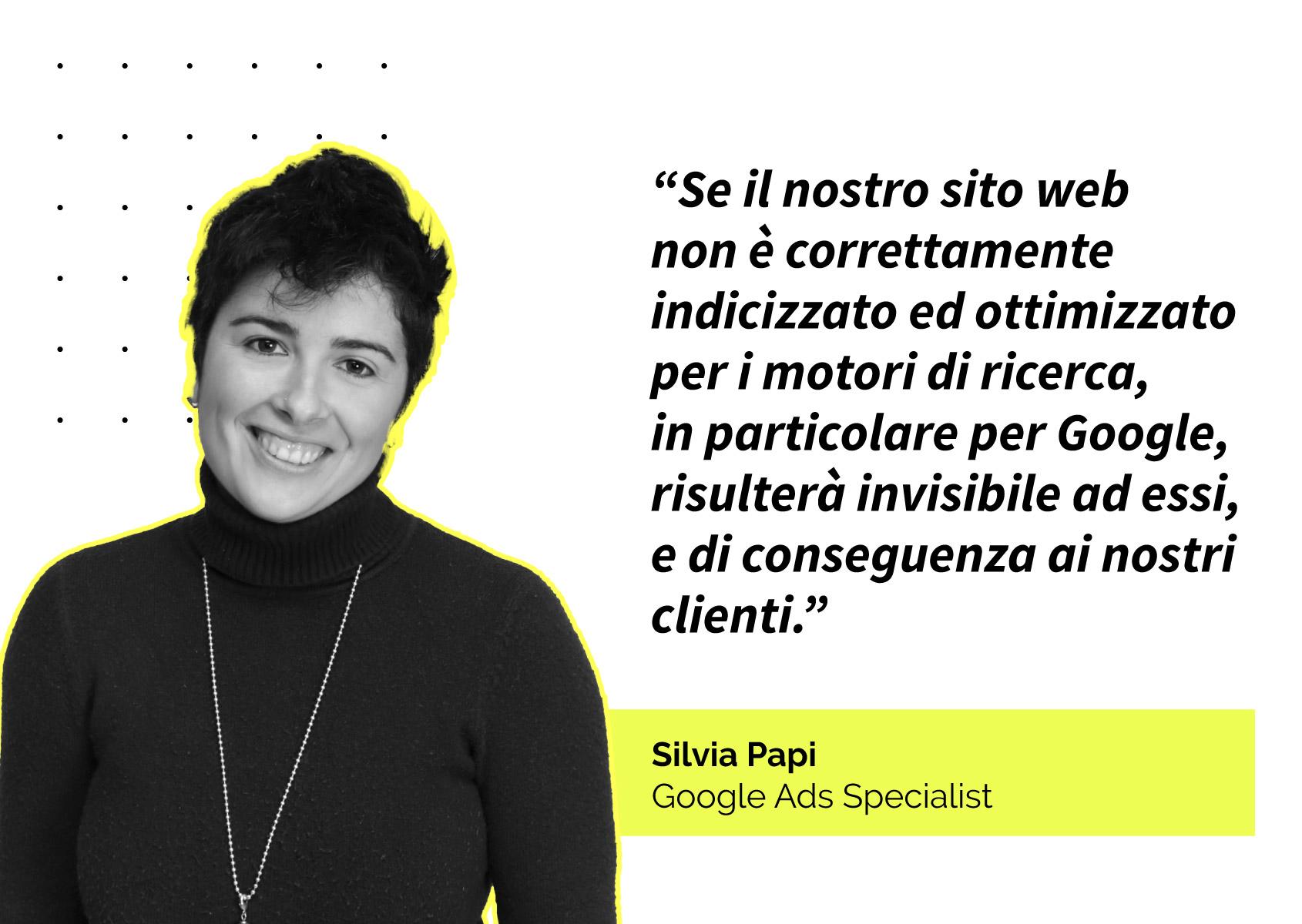 Quote: Se il nostro sito web non è correttamente indicizzato ed ottimizzato per i motori di ricerca, in particolare per Google, risulterà invisibile ad essi, e di conseguenza ai nostri clienti.