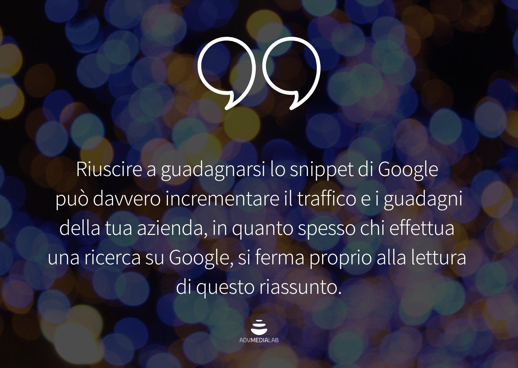 Quote: Riuscire a guadagnarsi lo snippet di Google può davvero incrementare il traffico e i guadagni della tua azienda, in quanto spesso chi effettua una ricerca su Google, si ferma proprio alla lettura di questo riassunto.