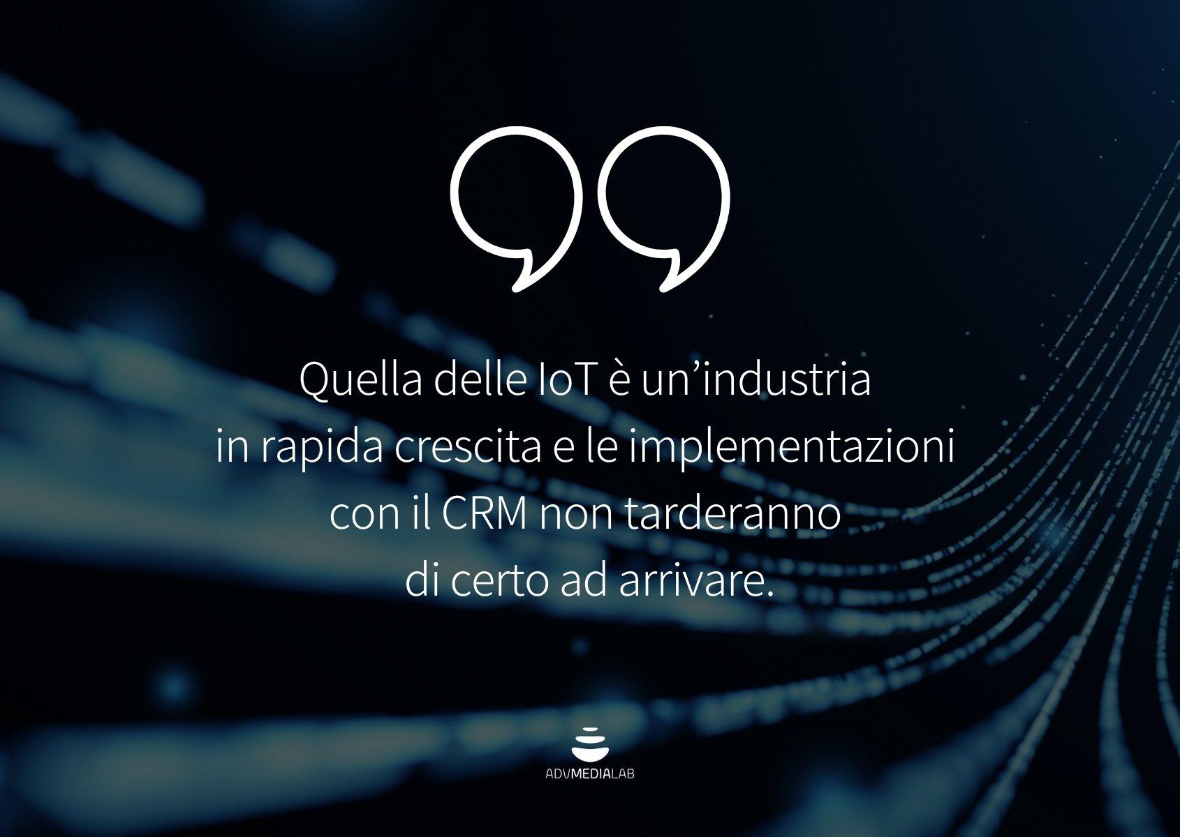 Citazione: Quella delle IoT è un'industria in rapida crescita e le implementazioni con il CRM non tarderanno di certo ad arrivare.