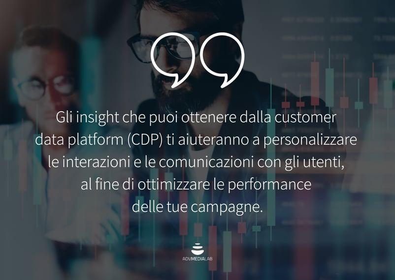 Citazione: Gli insight che puoi ottenere dalla customer data platform (CDP) ti aiuteranno a personalizzare le interazioni e le comunicazioni con gli utenti, al fine di ottimizzare le performance delle tue campagne.