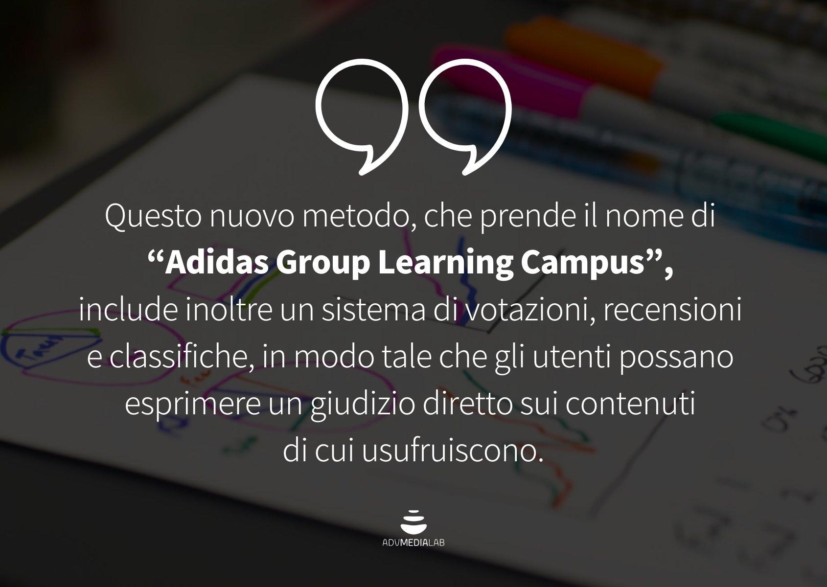 """Citazione: Questo nuovo metodo, che prende il nome di """"Adidas Group Learning Campus"""", include inoltre un sistema di votazioni, recensioni e classifiche, in modo tale che gli utenti possano esprimere un giudizio diretto sui contenuti di cui usufruiscono."""