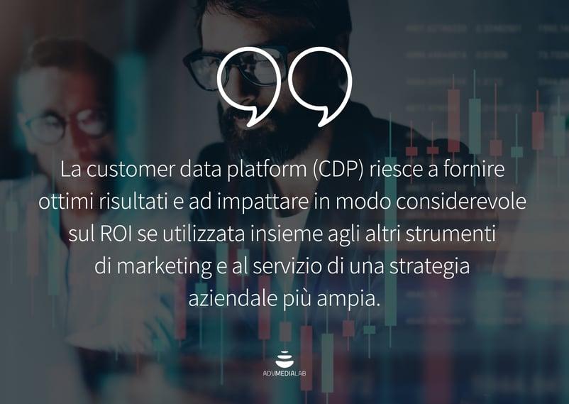 Citazione: La customer data platform (CDP) riesce a fornire ottimi risultati e ad impattare in modo considerevole sul ROI se utilizzata insieme agli altri strumenti di marketing e al servizio di una strategia aziendale più ampia.