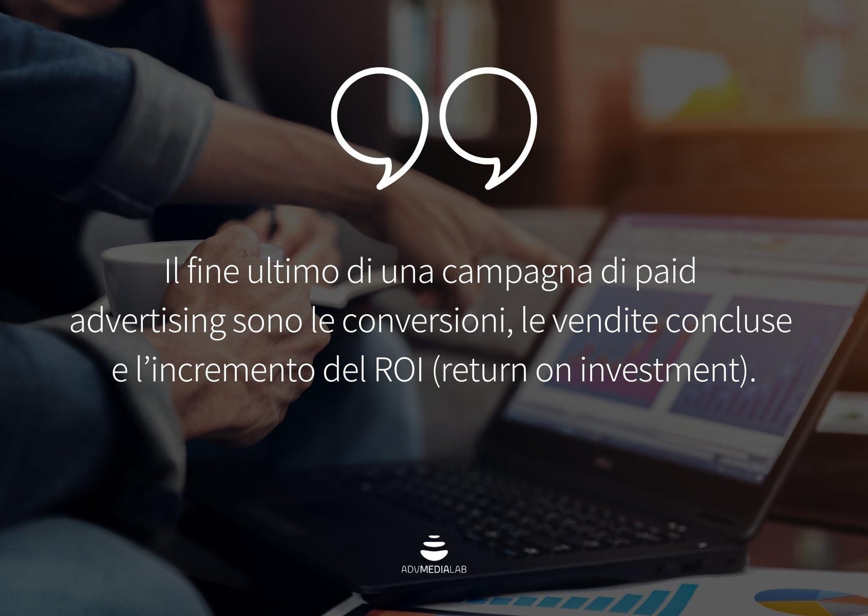 Citazione: Il fine ultimo di una campagna di paid advertising sono le conversioni, le vendite concluse e l'incremento del ROI (return on investment).