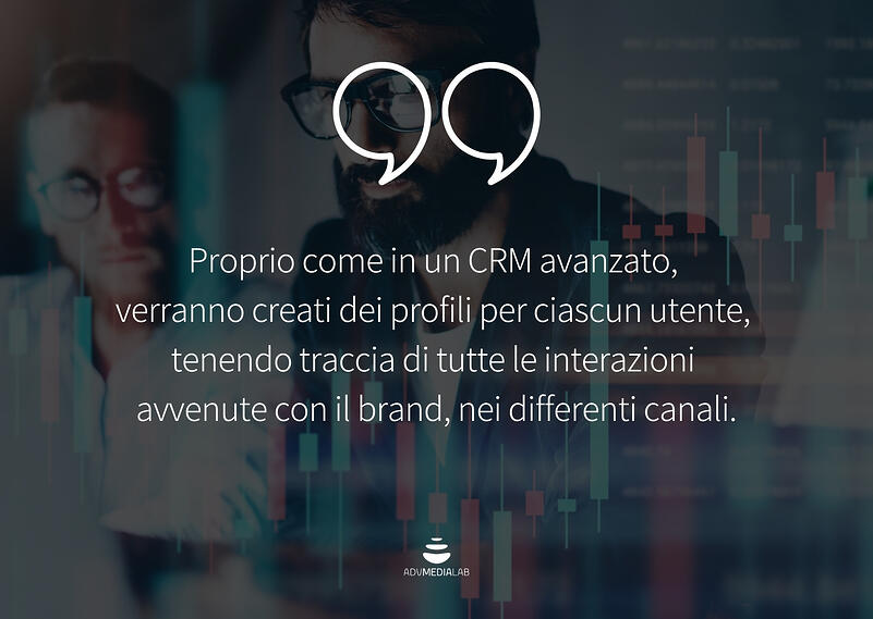 Citazione: Proprio come in un CRM avanzato, verranno creati dei profili per ciascun utente, tenendo traccia di tutte le interazioni avvenute con il brand, nei differenti canali.