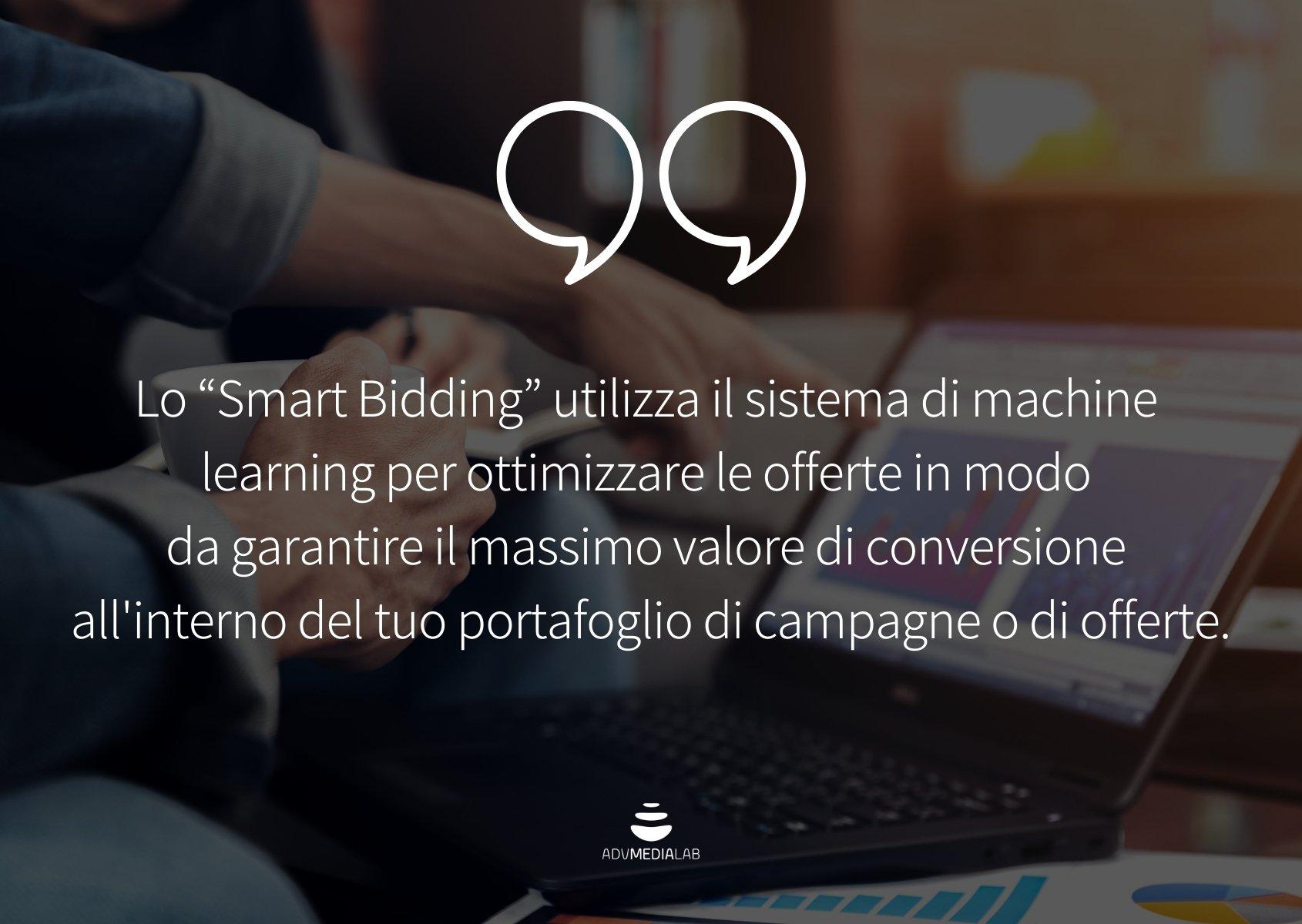"""Citazione: Lo """"Smart Bidding"""" utilizza il sistema di machine learning per ottimizzare le offerte in modo da garantire il massimo valore di conversione all'interno del tuo portafoglio di campagne o di offerte."""