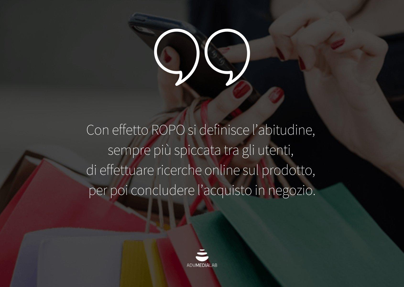 Con effetto ROPO si definisce l'abitudine di effettuare ricerche online sul prodotto, per poi concludere l'acquisto in negozio.