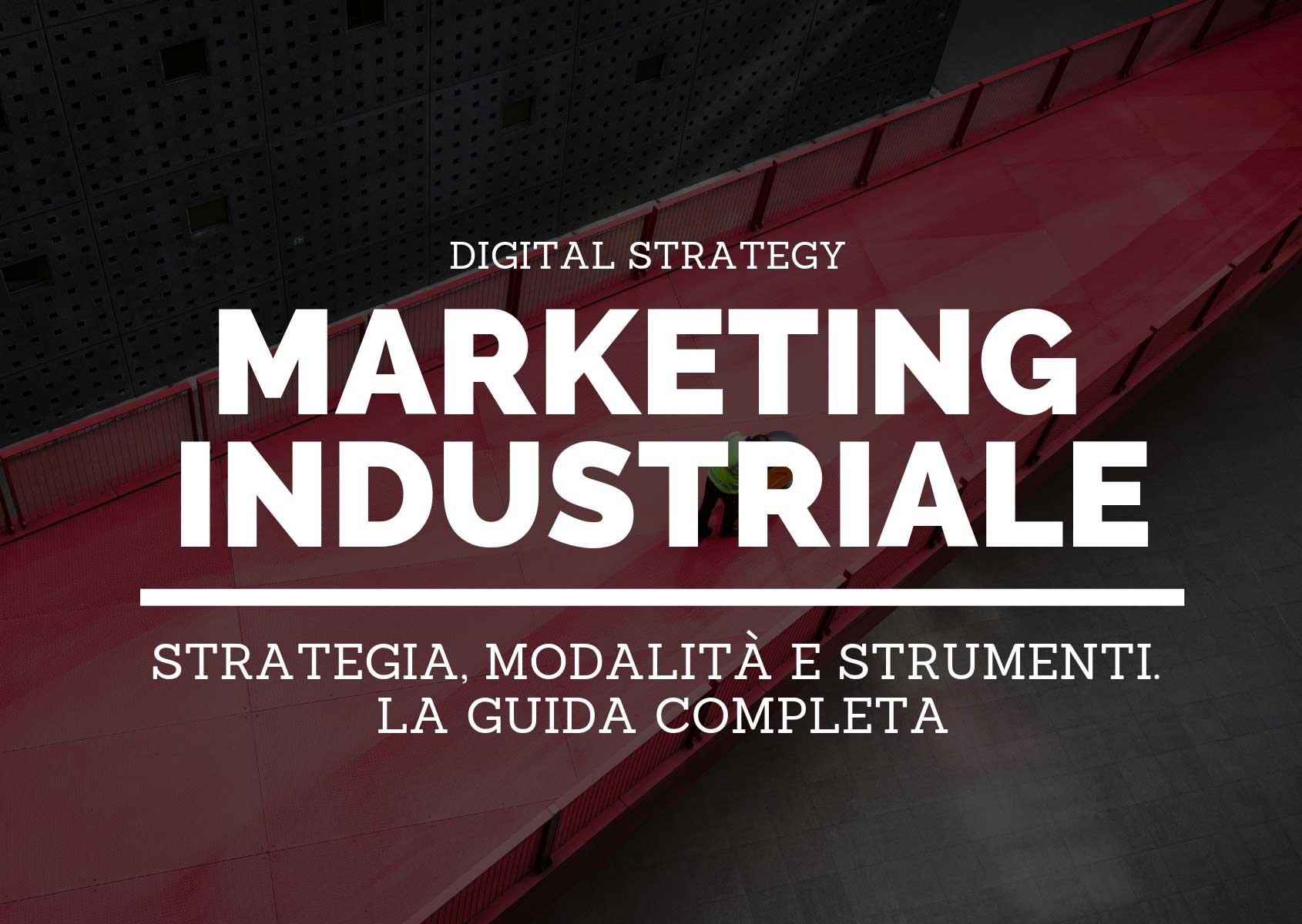 Marketing industriale: strategia, modalità e strumenti. La guida completa